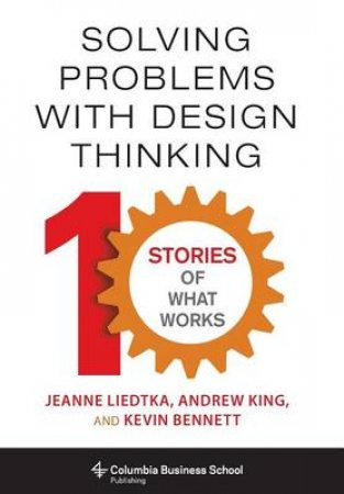 Solving Problems With Design Thinking by Jeanne Liedtka & Andrew King & Kevin Bennett