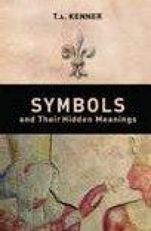 Symbols and Their Hidden Meanings by T. a. Kenner