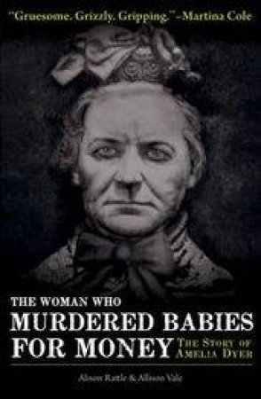 The Woman Who Murdered Babies for Money by Alison Rattle & Allison Vale