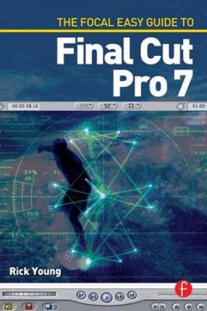 The Focal Easy Guide to Final Cut Pro 7 by Rick Young