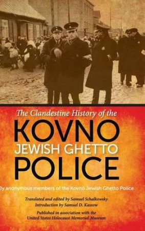 The Clandestine History of the Kovno Jewish Ghetto Police by Kovno Jewish Ghetto Police & Samuel Schalkowsky & Samuel D. Kassow & Samuel D. Kassow