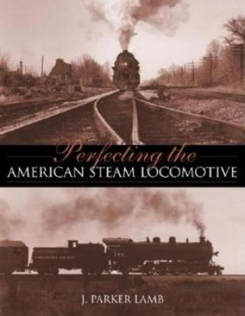 Perfecting the American Steam Locomotive by J. Parker Lamb
