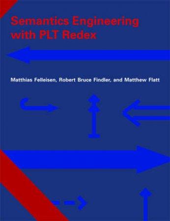 Semantics Engineering With PLT Redex by Matthias Felleisen & Robert Bruce Findler & Matthew Flatt