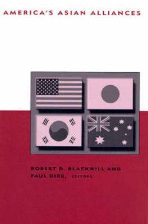 America's Asian Alliances by Robert D. Blackwill & Paul Dibb