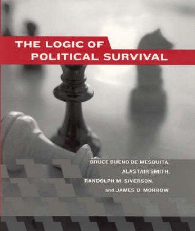 The Logic Of Political Survival by Bruce Bueno De Mesquita & Alastair Smith & Randolph M. Siverson & James D. Morrow