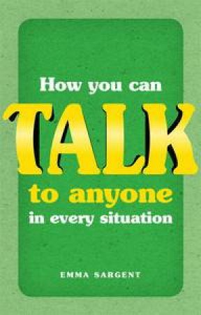 How You Can Talk to Anyone in Every Situation by Emma Sargent & Tim Fearon