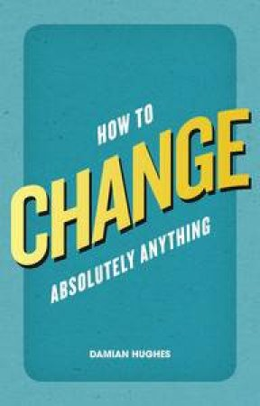 How to Change Absolutuely Anything by Damian Hughes