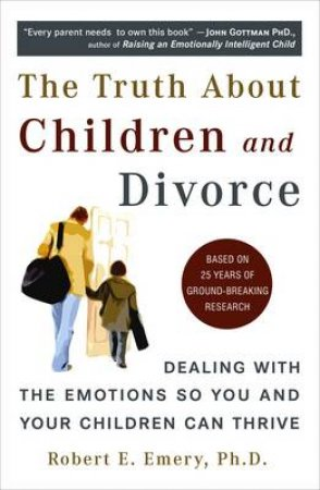 The Truth About Children And Divorce by Robert E. Emery