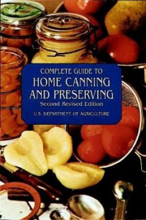 Complete Guide to Home Canning and Preserving by United States Department of Agriculture