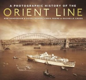 A Photographic History of the Orient Line by Chris Frame & Rachelle Cross & Robert Henderson & Doug Cremer
