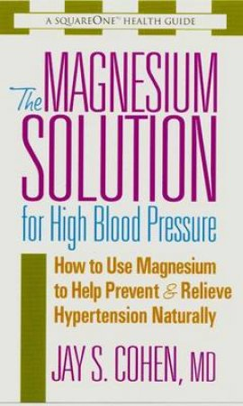 The Magnesium Solution for High Blood Pressure by Jay S. Cohen