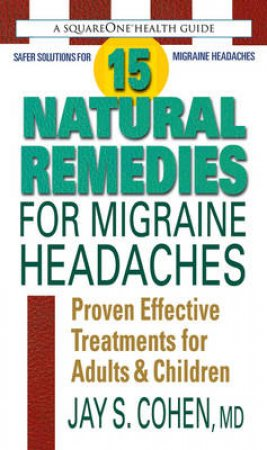 15 Natural Remedies for Migraine Headaches by Jay S. Cohen