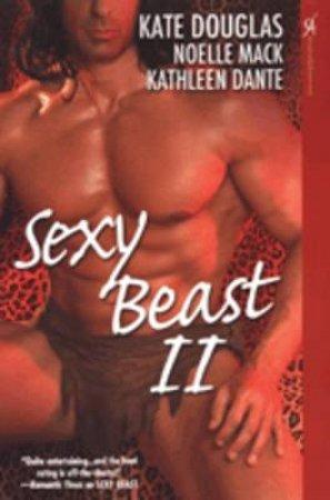 Sexy Beast II by Kate Douglas & Noelle Mack & Kathleen Dante