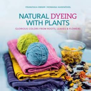 Natural Dyeing With Plants by Franziska Ebner & Romana Hasenöhrl