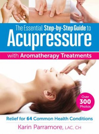 The Essential Step-by-Step Guide to Acupressure With Aromatherapy by Karin Parramore