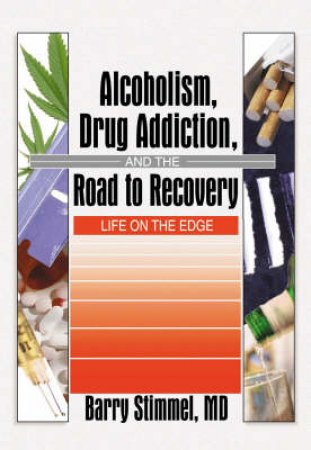 Alcoholism, Drug Addiction, and the Road to Recovery by Barry Stimmel