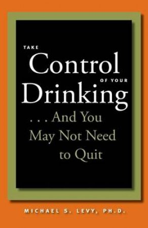 Take Control of Your Drinking... by Michael S. Levy