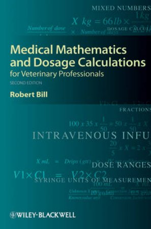 Medical Mathematics and Dosage Calculations for Veterinary Professionals by Robert Bill