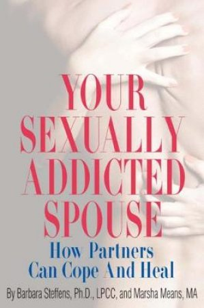 Your Sexually Addicted Spouse by Barbara Steffens & Marsha Means