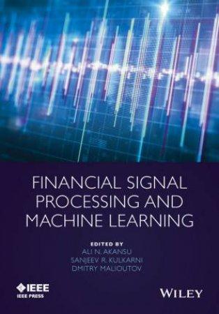Financial Signal Processing and Machine Learning by Ali N. Akansu & Sanjeev R. Kulkarni & Dmitry Malioutov