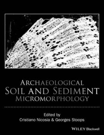 Archaeological Soil and Sediment Micromorphology by Cristiano Nicosia & Georges Stoops