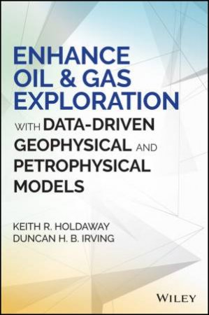 Enhance Oil & Gas Exploration with Data-Driven Geophysical and Petrophysical Models by Keith R. Holdaway & Duncan H. B. Irving