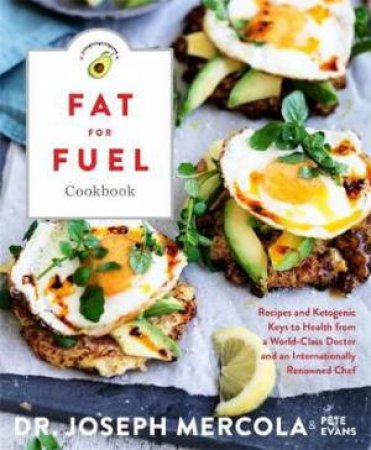 The Fat for Fuel Ketogenic Cookbook by Joseph Mercola & Pete Evans