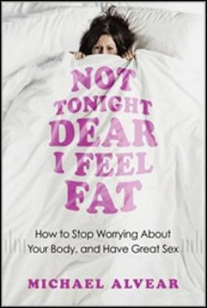 Not Tonight Dear, I Feel Fat by Michael Alvear