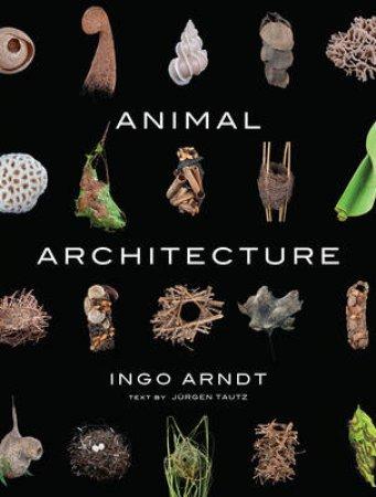 Animal Architecture by Ingo Arndt & Jurgen Tautz & Jim Brandenburg & Mary Harris & Henning Grentz