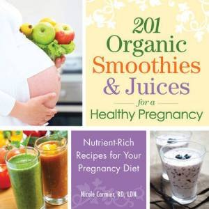 201 Organic Smoothies & Juices for a Healthy Pregnancy by Nicole Cormier