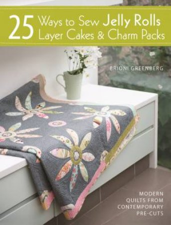 25 Ways to Sew Jelly Rolls, Layer Cakes & Charm Packs by Brioni Greenberg