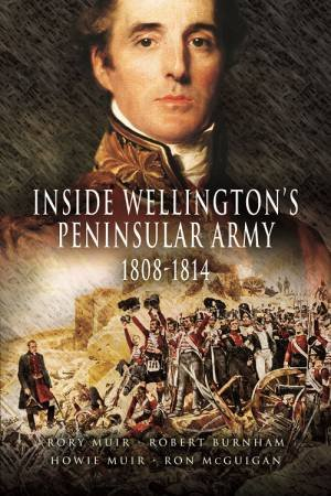 Inside Wellington's Peninsular Army 1808- 814 by Rory Muir & Robert Burnham & Howie Muir & Ron Mcguigan