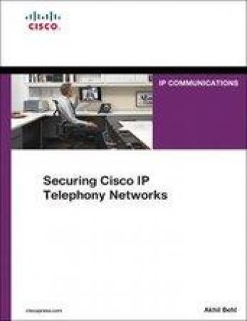 Securing Cisco Ip Telephony Networks by Akhil Behl