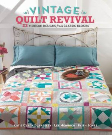 Vintage Quilt Revival by Katie Clark Blakesley & Lee Heinrich & Jones Faith
