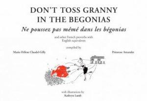 Don't Toss Granny in the Begonias/ Faut pas pousser meme dans les begonias by Marie-Helene Claudel-Gilly & Primrose Arnander & Kathryn Lamb & Michael Edwards
