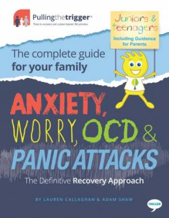 Anxiety, Worry, OCD and Panic Attacks - The Family Editions (Juniors, Teenagers and Parents) by Adam Shaw & Lauren Callaghan