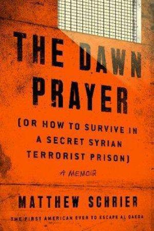 The Dawn Prayer or How to Survive in a Secret Syrian Terrorist Prison by Matthew Schrier